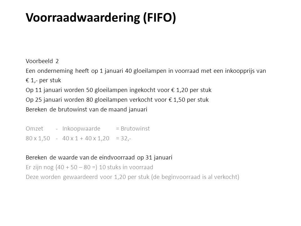 Voorraadwaardering (FIFO) Voorbeeld 2 Een onderneming heeft op 1 januari 40 gloeilampen in voorraad met een inkoopprijs van € 1,- per stuk Op 11 januari worden 50 gloeilampen ingekocht voor € 1,20 per stuk Op 25 januari worden 80 gloeilampen verkocht voor € 1,50 per stuk Bereken de brutowinst van de maand januari Omzet - Inkoopwaarde = Brutowinst 80 x 1,50 - 40 x 1 + 40 x 1,20= 32,- Bereken de waarde van de eindvoorraad op 31 januari Er zijn nog (40 + 50 – 80 =) 10 stuks in voorraad Deze worden gewaardeerd voor 1,20 per stuk (de beginvoorraad is al verkocht)
