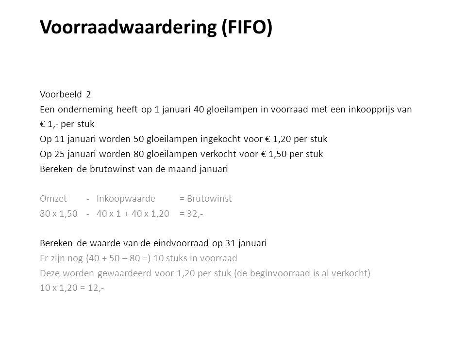 Voorraadwaardering (FIFO) Voorbeeld 2 Een onderneming heeft op 1 januari 40 gloeilampen in voorraad met een inkoopprijs van € 1,- per stuk Op 11 januari worden 50 gloeilampen ingekocht voor € 1,20 per stuk Op 25 januari worden 80 gloeilampen verkocht voor € 1,50 per stuk Bereken de brutowinst van de maand januari Omzet - Inkoopwaarde = Brutowinst 80 x 1,50 - 40 x 1 + 40 x 1,20= 32,- Bereken de waarde van de eindvoorraad op 31 januari Er zijn nog (40 + 50 – 80 =) 10 stuks in voorraad Deze worden gewaardeerd voor 1,20 per stuk (de beginvoorraad is al verkocht) 10 x 1,20 = 12,-
