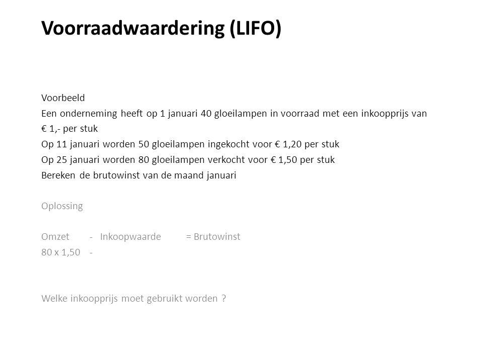 Voorraadwaardering (LIFO) Voorbeeld Een onderneming heeft op 1 januari 40 gloeilampen in voorraad met een inkoopprijs van € 1,- per stuk Op 11 januari worden 50 gloeilampen ingekocht voor € 1,20 per stuk Op 25 januari worden 80 gloeilampen verkocht voor € 1,50 per stuk Bereken de brutowinst van de maand januari Oplossing Omzet - Inkoopwaarde = Brutowinst 80 x 1,50 - Welke inkoopprijs moet gebruikt worden ?