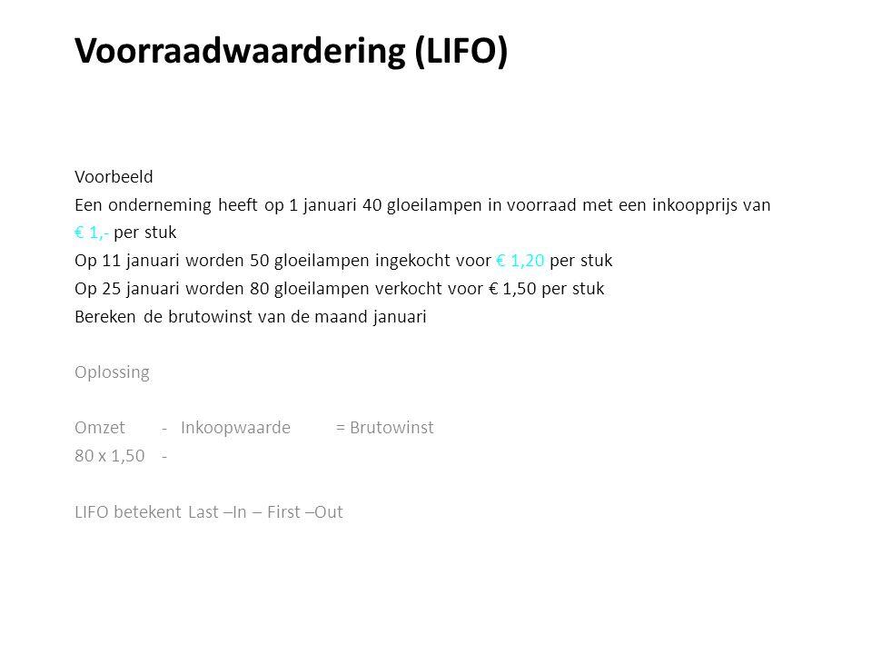 Voorraadwaardering (LIFO) Voorbeeld Een onderneming heeft op 1 januari 40 gloeilampen in voorraad met een inkoopprijs van € 1,- per stuk Op 11 januari worden 50 gloeilampen ingekocht voor € 1,20 per stuk Op 25 januari worden 80 gloeilampen verkocht voor € 1,50 per stuk Bereken de brutowinst van de maand januari Oplossing Omzet - Inkoopwaarde = Brutowinst 80 x 1,50 - LIFO betekent Last –In – First –Out