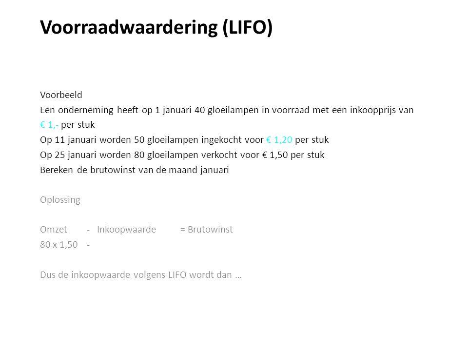 Voorraadwaardering (LIFO) Voorbeeld Een onderneming heeft op 1 januari 40 gloeilampen in voorraad met een inkoopprijs van € 1,- per stuk Op 11 januari worden 50 gloeilampen ingekocht voor € 1,20 per stuk Op 25 januari worden 80 gloeilampen verkocht voor € 1,50 per stuk Bereken de brutowinst van de maand januari Oplossing Omzet - Inkoopwaarde = Brutowinst 80 x 1,50 - Dus de inkoopwaarde volgens LIFO wordt dan …