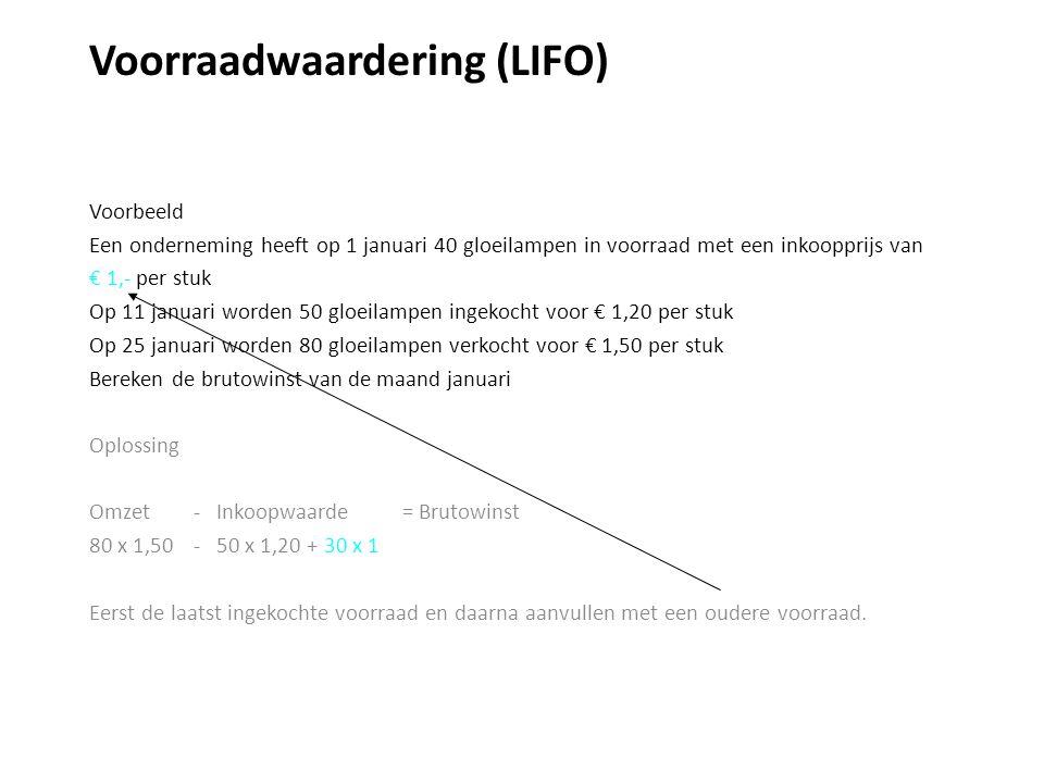 Voorraadwaardering (LIFO) Voorbeeld Een onderneming heeft op 1 januari 40 gloeilampen in voorraad met een inkoopprijs van € 1,- per stuk Op 11 januari worden 50 gloeilampen ingekocht voor € 1,20 per stuk Op 25 januari worden 80 gloeilampen verkocht voor € 1,50 per stuk Bereken de brutowinst van de maand januari Oplossing Omzet - Inkoopwaarde = Brutowinst 80 x 1,50 - 50 x 1,20 + 30 x 1 Eerst de laatst ingekochte voorraad en daarna aanvullen met een oudere voorraad.
