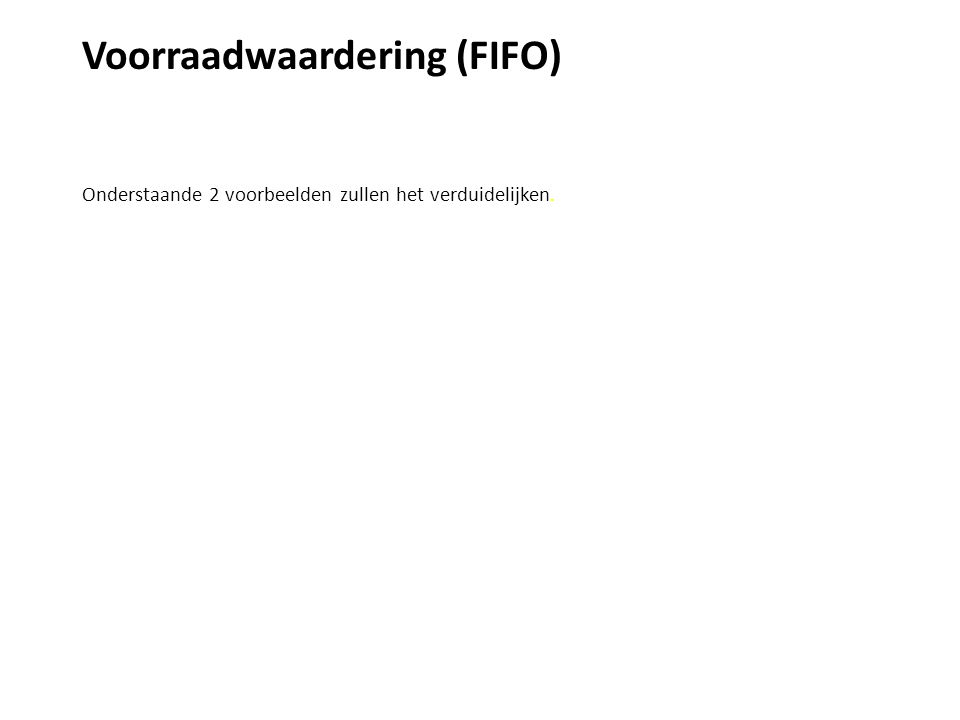 Voorraadwaardering (FIFO) Voorbeeld 2 Een onderneming heeft op 1 januari 40 gloeilampen in voorraad met een inkoopprijs van € 1,- per stuk Op 11 januari worden 50 gloeilampen ingekocht voor € 1,20 per stuk Op 25 januari worden 80 gloeilampen verkocht voor € 1,50 per stuk Bereken de brutowinst van de maand januari Oplossing Omzet - Inkoopwaarde = Brutowinst 80 x 1,50 - FIFO betekent First –In – First –Out
