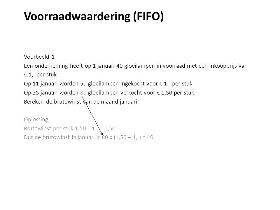 Voorraadwaardering (LIFO) Voorbeeld Een onderneming heeft op 1 januari 40 gloeilampen in voorraad met een inkoopprijs van € 1,- per stuk Op 11 januari worden 50 gloeilampen ingekocht voor € 1,20 per stuk Op 25 januari worden 80 gloeilampen verkocht voor € 1,50 per stuk Bereken de brutowinst van de maand januari Oplossing Omzet - Inkoopwaarde = Brutowinst 80 x 1,50 - De omzet is natuurlijk hetzelfde als in het vorige voorbeeld …
