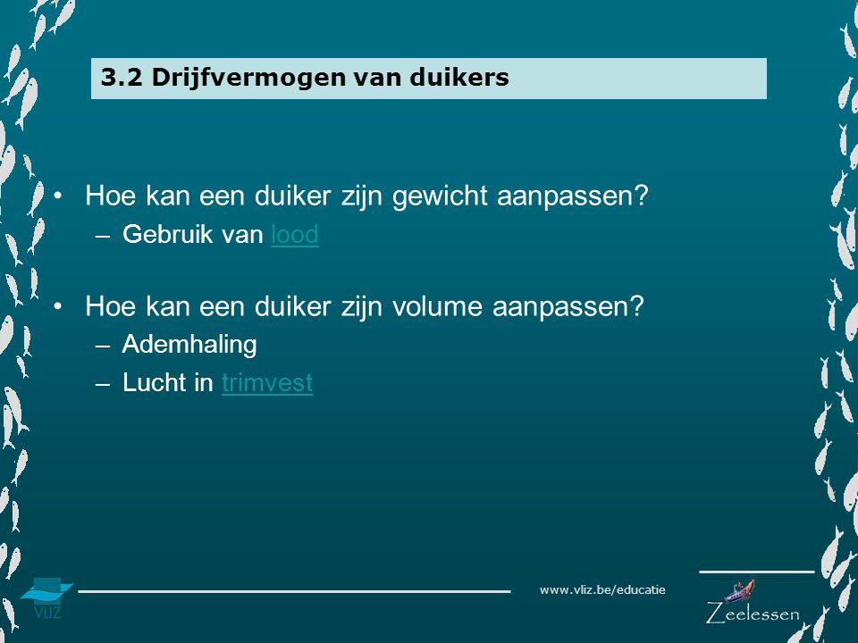 www.vliz.be/educatie 3.2 Drijfvermogen van duikers •Hoe kan een duiker zijn gewicht aanpassen? –Gebruik van loodlood •Hoe kan een duiker zijn volume a