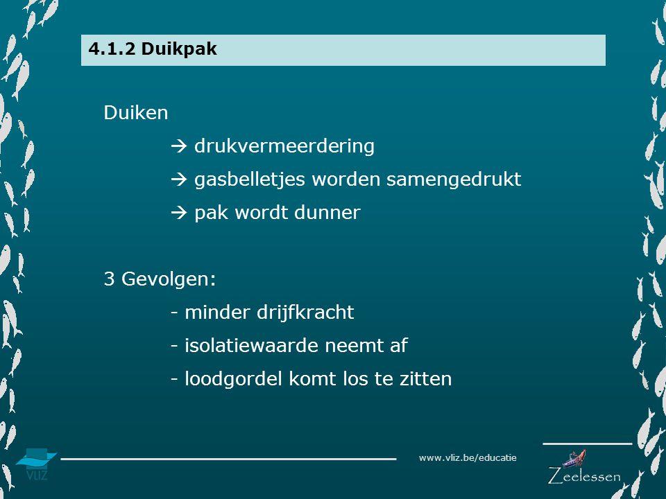 www.vliz.be/educatie 4.1.2 Duikpak Duiken  drukvermeerdering  gasbelletjes worden samengedrukt  pak wordt dunner 3 Gevolgen: - minder drijfkracht - isolatiewaarde neemt af - loodgordel komt los te zitten