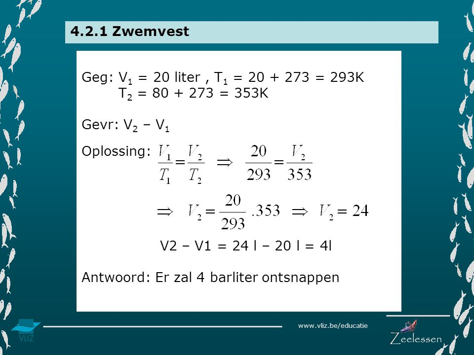 www.vliz.be/educatie 4.2.1 Zwemvest Geg: V 1 = 20 liter, T 1 = 20 + 273 = 293K T 2 = 80 + 273 = 353K Gevr: V 2 – V 1 Oplossing: V2 – V1 = 24 l – 20 l = 4l Antwoord: Er zal 4 barliter ontsnappen
