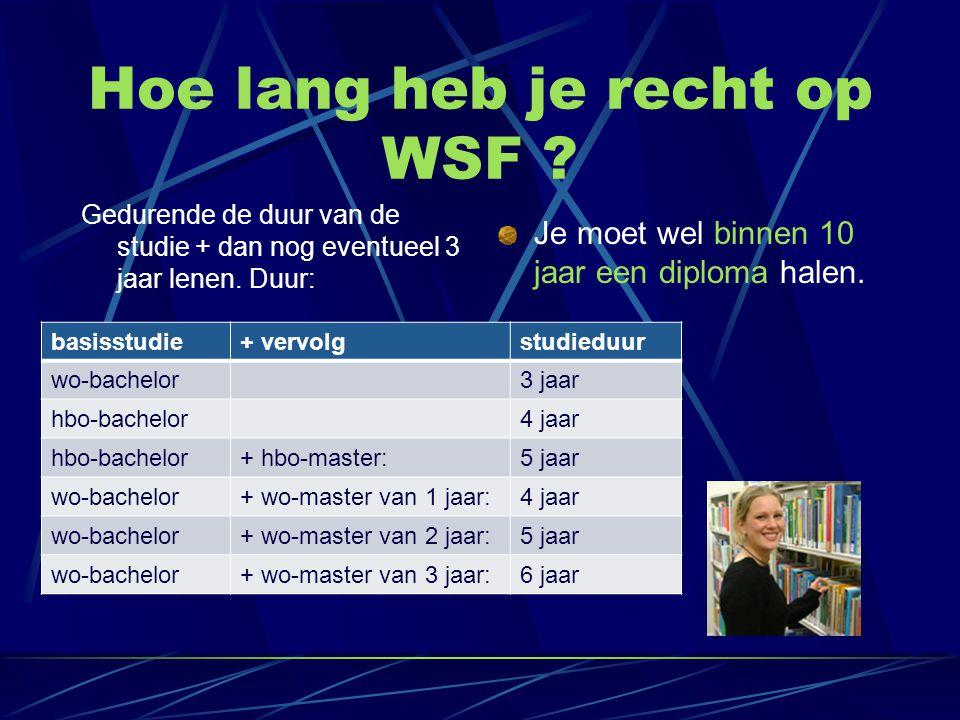 Hoe lang heb je recht op WSF ? Gedurende de duur van de studie + dan nog eventueel 3 jaar lenen. Duur: Je moet wel binnen 10 jaar een diploma halen. b