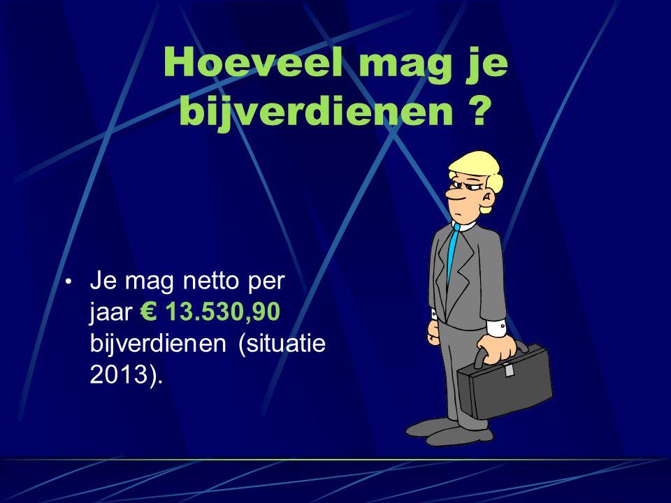 Hoeveel mag je bijverdienen ? • Je mag netto per jaar € 13.530,90 bijverdienen (situatie 2013).