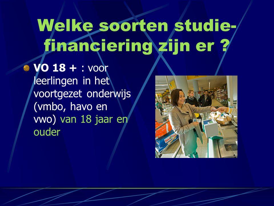 Welke soorten studie- financiering zijn er ? VO 18 + : voor leerlingen in het voortgezet onderwijs (vmbo, havo en vwo) van 18 jaar en ouder