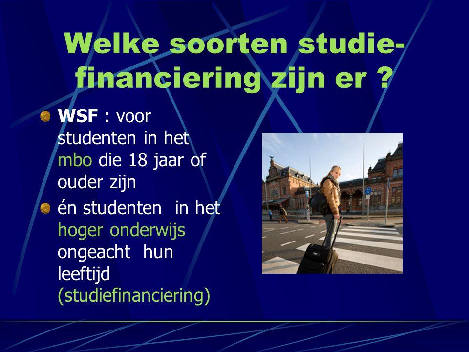 Welke soorten studie- financiering zijn er ? WSF : voor studenten in het mbo die 18 jaar of ouder zijn én studenten in het hoger onderwijs ongeacht hu