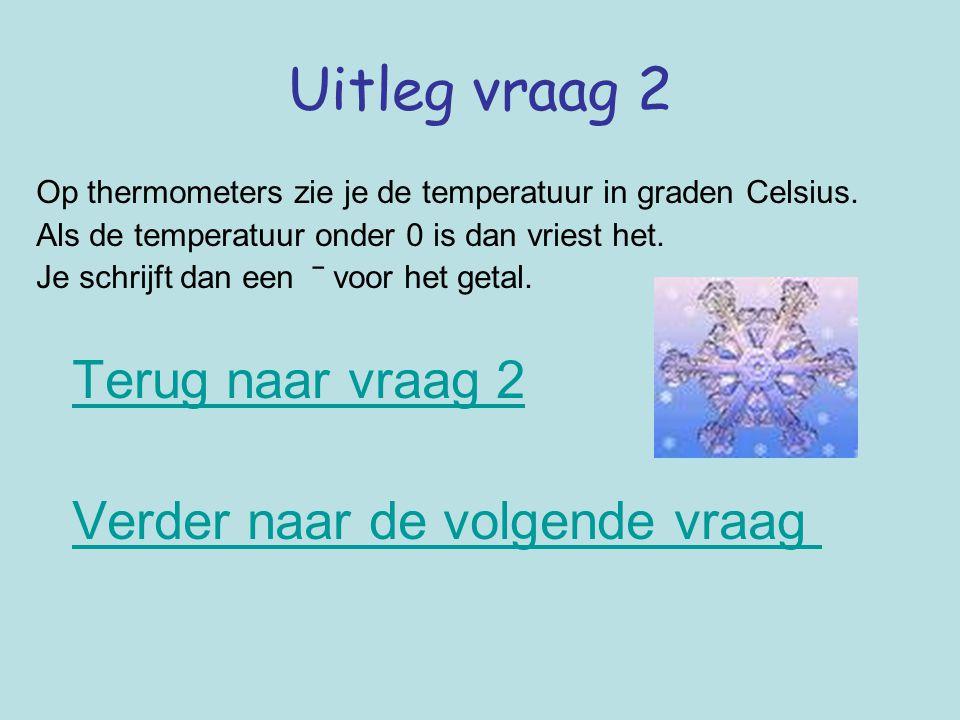 Uitleg vraag 2 Op thermometers zie je de temperatuur in graden Celsius. Als de temperatuur onder 0 is dan vriest het. Je schrijft dan een ‾ voor het g