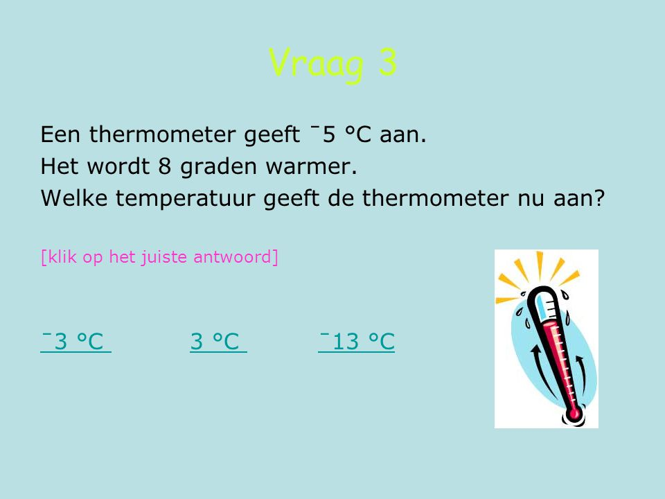 Vraag 3 Een thermometer geeft ˉ5 °C aan. Het wordt 8 graden warmer. Welke temperatuur geeft de thermometer nu aan? [klik op het juiste antwoord] ˉ3 °C