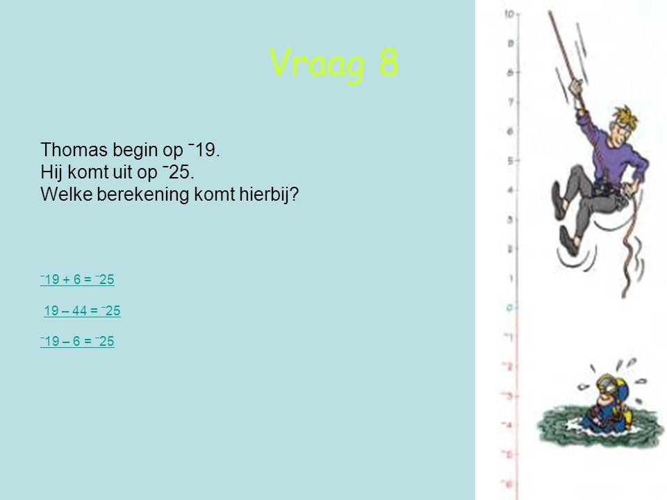 Vraag 8 Thomas begin op ˉ19. Hij komt uit op ˉ25. Welke berekening komt hierbij? ˉ19 + 6 = ˉ25 19 – 44 = ˉ25 ˉ19 – 6 = ˉ25