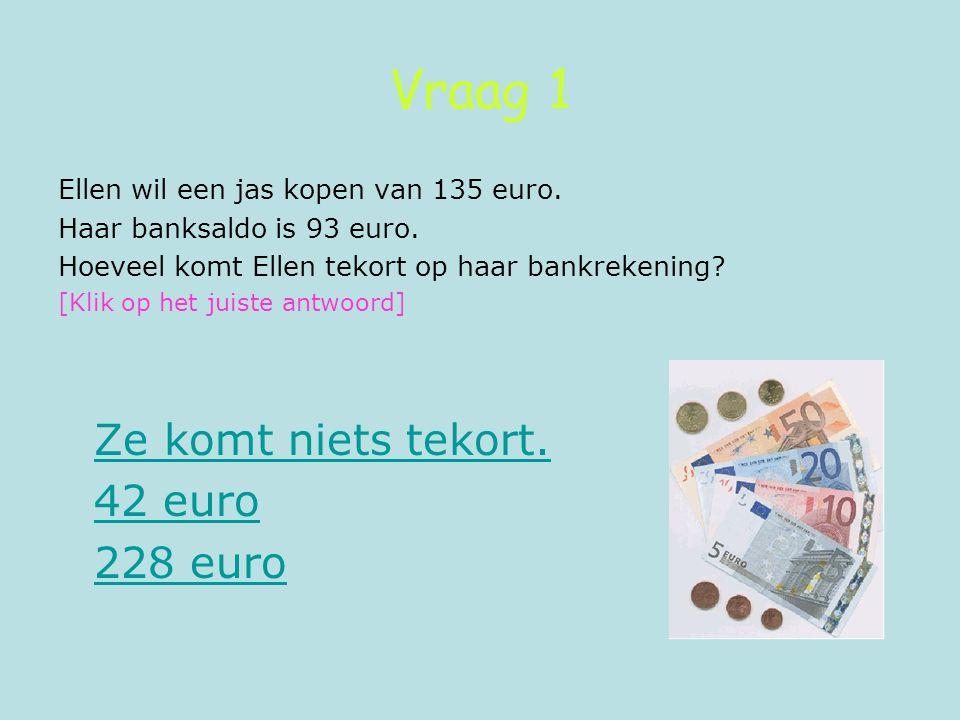 Vraag 1 Ellen wil een jas kopen van 135 euro. Haar banksaldo is 93 euro. Hoeveel komt Ellen tekort op haar bankrekening? [Klik op het juiste antwoord]