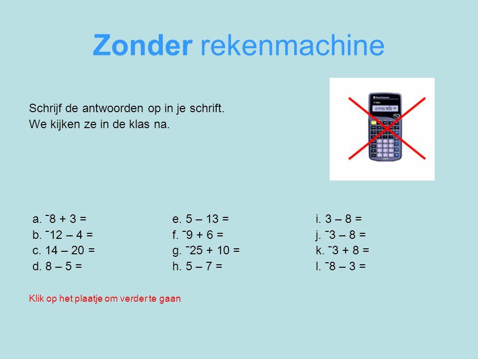 Zonder rekenmachine Schrijf de antwoorden op in je schrift. We kijken ze in de klas na. a. ˉ8 + 3 = e. 5 – 13 = i. 3 – 8 = b. ˉ12 – 4 = f. ˉ9 + 6 = j.