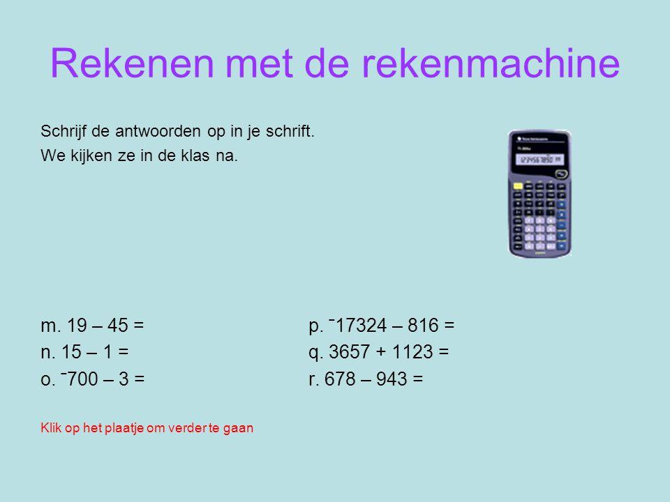 Rekenen met de rekenmachine Schrijf de antwoorden op in je schrift. We kijken ze in de klas na. m. 19 – 45 = p. ˉ17324 – 816 = n. 15 – 1 = q. 3657 + 1