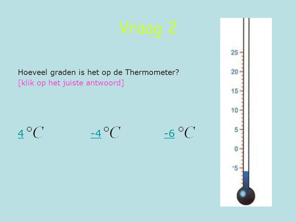 Vraag 2 Hoeveel graden is het op de Thermometer? [klik op het juiste antwoord] 44 -4 -6-4-6