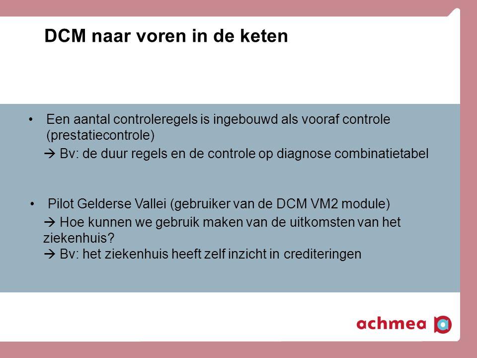 DCM naar voren in de keten •Een aantal controleregels is ingebouwd als vooraf controle (prestatiecontrole)  Bv: de duur regels en de controle op diag