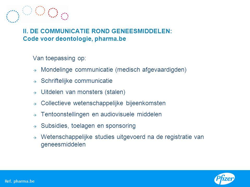II. DE COMMUNICATIE ROND GENEESMIDDELEN: Code voor deontologie, pharma.be Van toepassing op:  Mondelinge communicatie (medisch afgevaardigden)  Schr