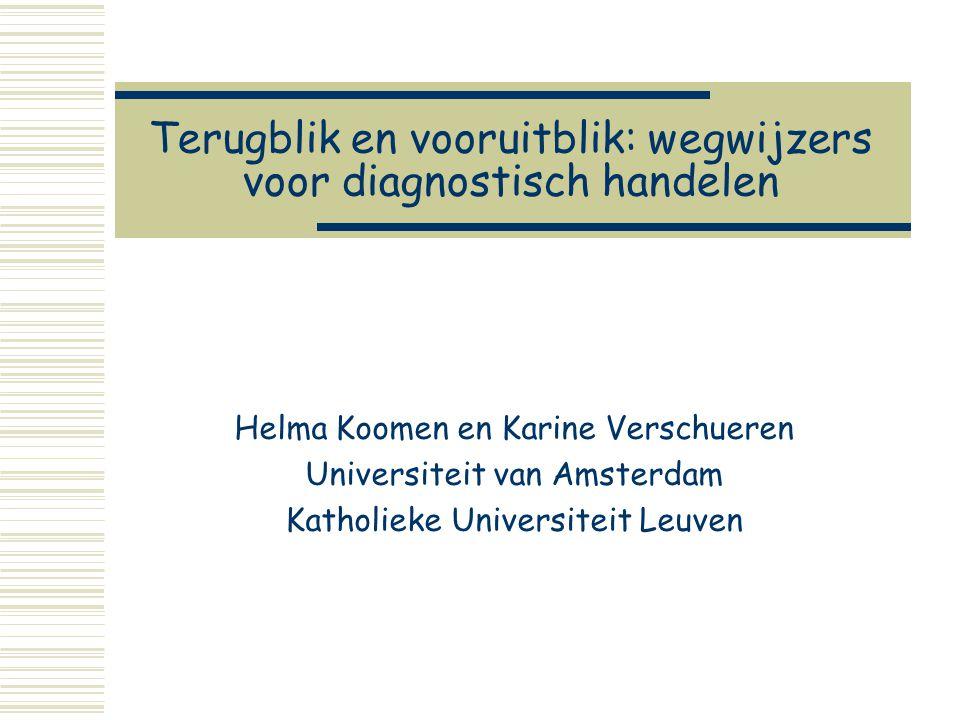 Terugblik en vooruitblik: wegwijzers voor diagnostisch handelen Helma Koomen en Karine Verschueren Universiteit van Amsterdam Katholieke Universiteit