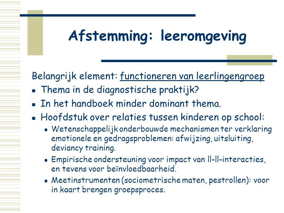 Afstemming: leeromgeving Belangrijk element: functioneren van leerlingengroep  Thema in de diagnostische praktijk?  In het handboek minder dominant