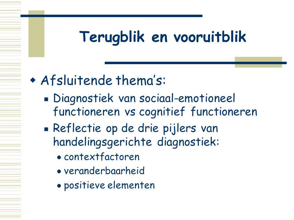 Terugblik en vooruitblik  Afsluitende thema's:  Diagnostiek van sociaal-emotioneel functioneren vs cognitief functioneren  Reflectie op de drie pij