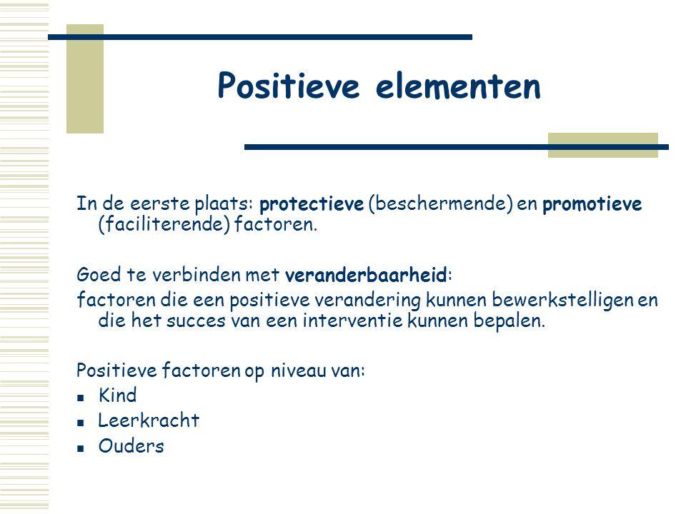 Positieve elementen In de eerste plaats: protectieve (beschermende) en promotieve (faciliterende) factoren. Goed te verbinden met veranderbaarheid: fa