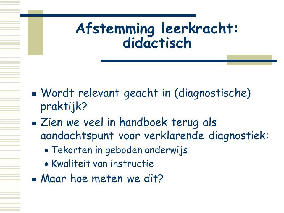 Afstemming leerkracht: didactisch  Wordt relevant geacht in (diagnostische) praktijk?  Zien we veel in handboek terug als aandachtspunt voor verklar