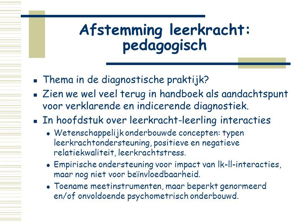 Afstemming leerkracht: pedagogisch  Thema in de diagnostische praktijk?  Zien we wel veel terug in handboek als aandachtspunt voor verklarende en in