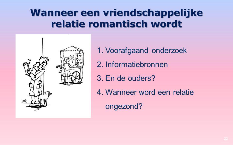Wanneer een vriendschappelijke relatie romantisch wordt 22 1. Voorafgaand onderzoek 2. Informatiebronnen 3. En de ouders? 4. Wanneer word een relatie