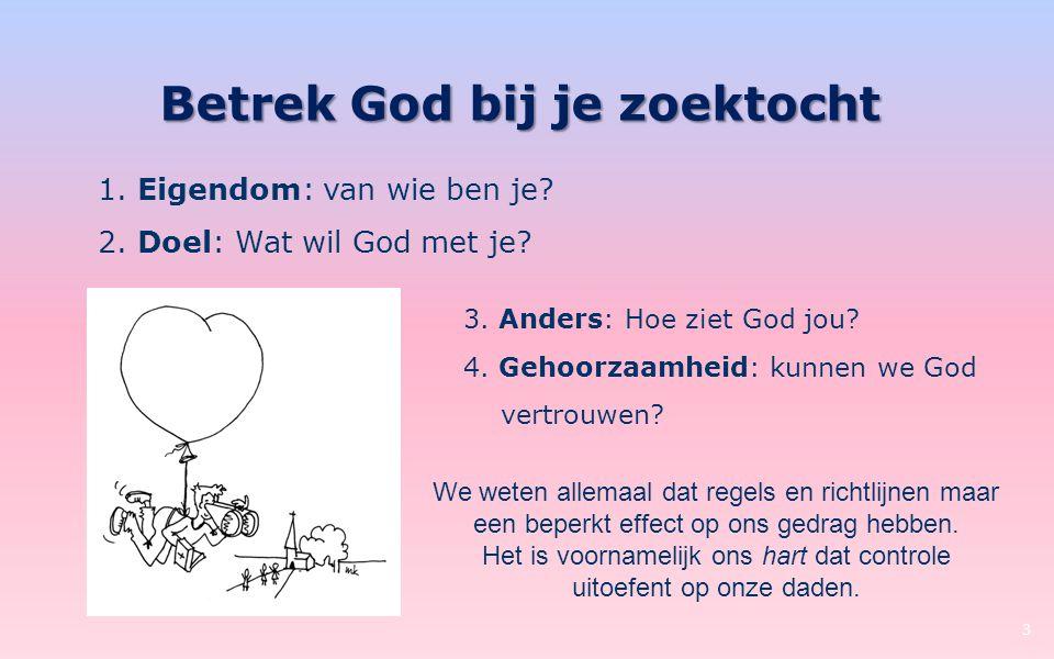 Betrek God bij je zoektocht 3 1. Eigendom: van wie ben je? 2. Doel: Wat wil God met je? 3. Anders: Hoe ziet God jou? 4. Gehoorzaamheid: kunnen we God