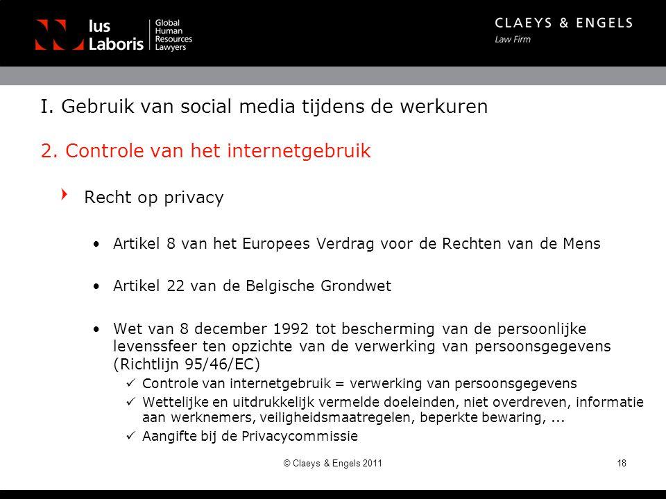 Recht op privacy •Artikel 8 van het Europees Verdrag voor de Rechten van de Mens •Artikel 22 van de Belgische Grondwet •Wet van 8 december 1992 tot bescherming van de persoonlijke levenssfeer ten opzichte van de verwerking van persoonsgegevens (Richtlijn 95/46/EC)  Controle van internetgebruik = verwerking van persoonsgegevens  Wettelijke en uitdrukkelijk vermelde doeleinden, niet overdreven, informatie aan werknemers, veiligheidsmaatregelen, beperkte bewaring,...
