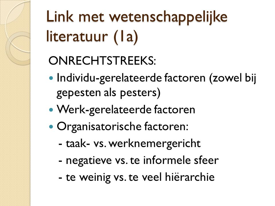 Link met wetenschappelijke literatuur (1a) ONRECHTSTREEKS:  Individu-gerelateerde factoren (zowel bij gepesten als pesters)  Werk-gerelateerde factoren  Organisatorische factoren: - taak- vs.