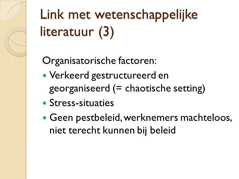 Link met wetenschappelijke literatuur (3) Organisatorische factoren:  Verkeerd gestructureerd en georganiseerd (= chaotische setting)  Stress-situaties  Geen pestbeleid, werknemers machteloos, niet terecht kunnen bij beleid