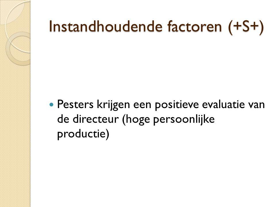 Instandhoudende factoren (+S+)  Pesters krijgen een positieve evaluatie van de directeur (hoge persoonlijke productie)