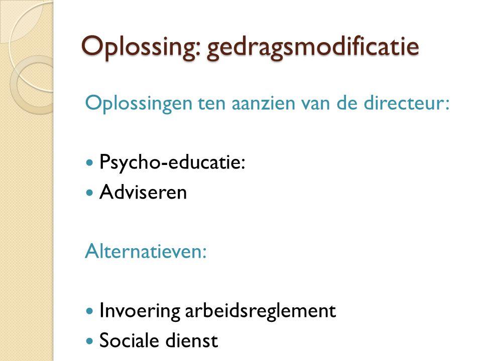 Oplossing: gedragsmodificatie Oplossingen ten aanzien van de directeur:  Psycho-educatie:  Adviseren Alternatieven:  Invoering arbeidsreglement  S