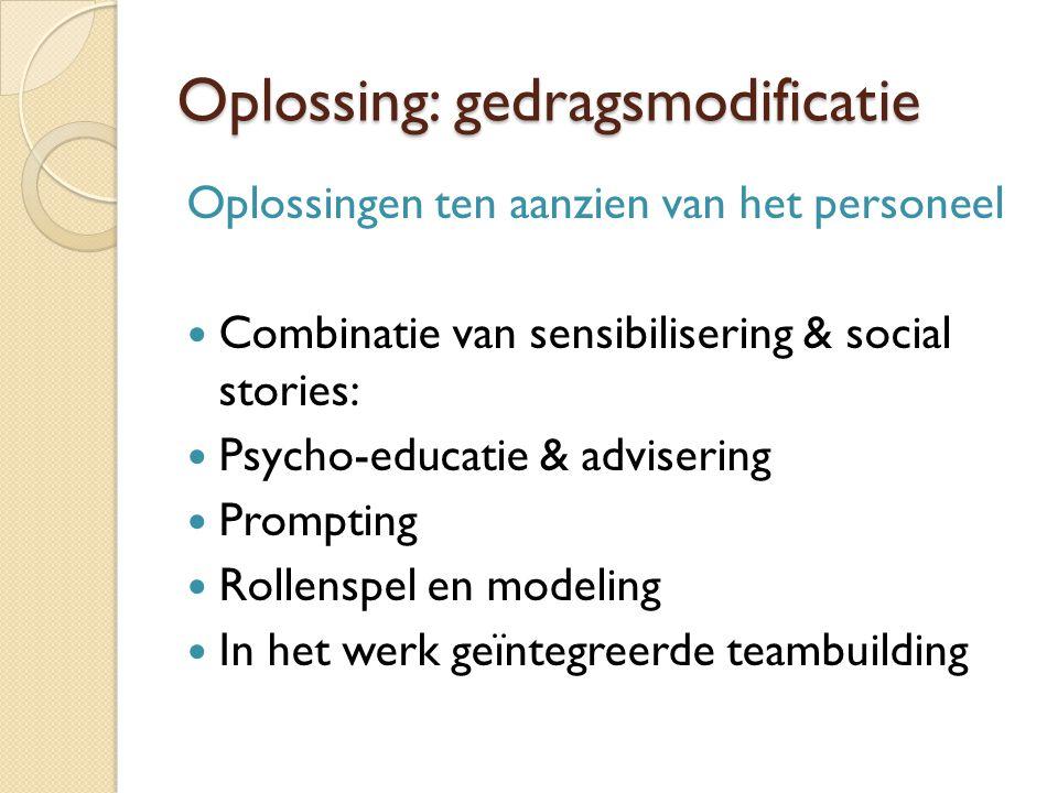 Oplossing: gedragsmodificatie Oplossingen ten aanzien van het personeel  Combinatie van sensibilisering & social stories:  Psycho-educatie & advisering  Prompting  Rollenspel en modeling  In het werk geïntegreerde teambuilding