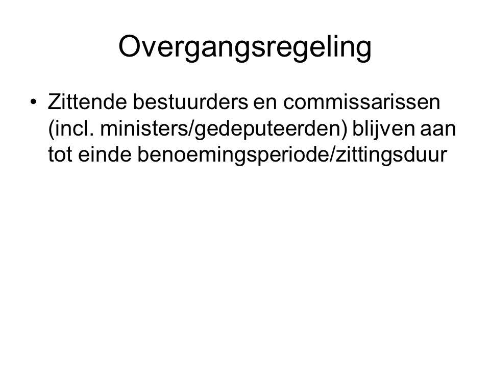 Overgangsregeling •Zittende bestuurders en commissarissen (incl. ministers/gedeputeerden) blijven aan tot einde benoemingsperiode/zittingsduur