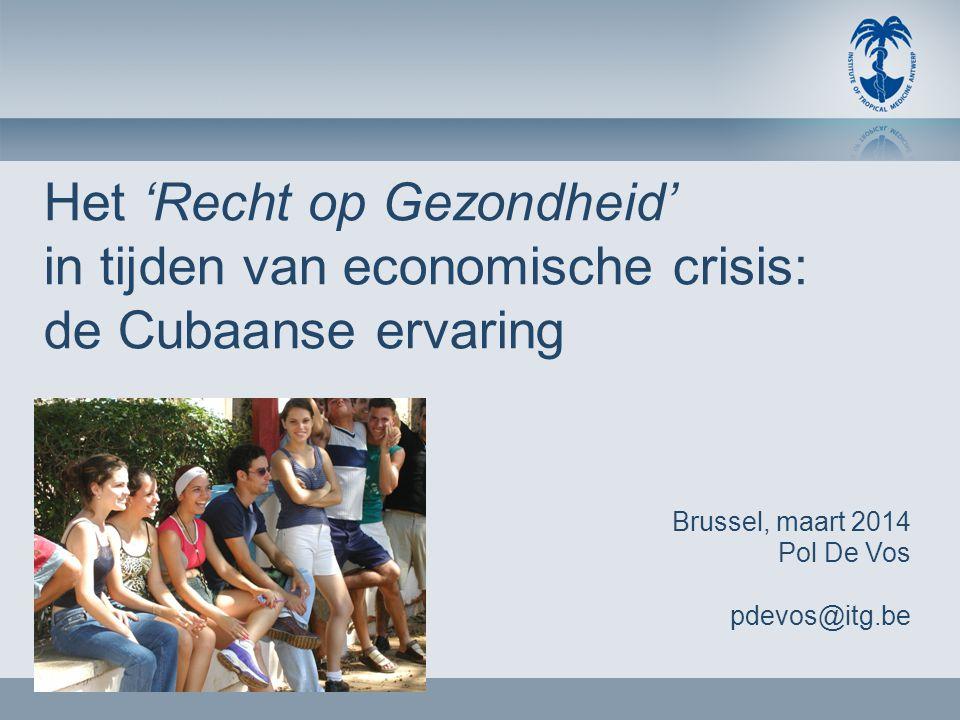 Het 'Recht op Gezondheid' in tijden van economische crisis: de Cubaanse ervaring Brussel, maart 2014 Pol De Vos pdevos@itg.be