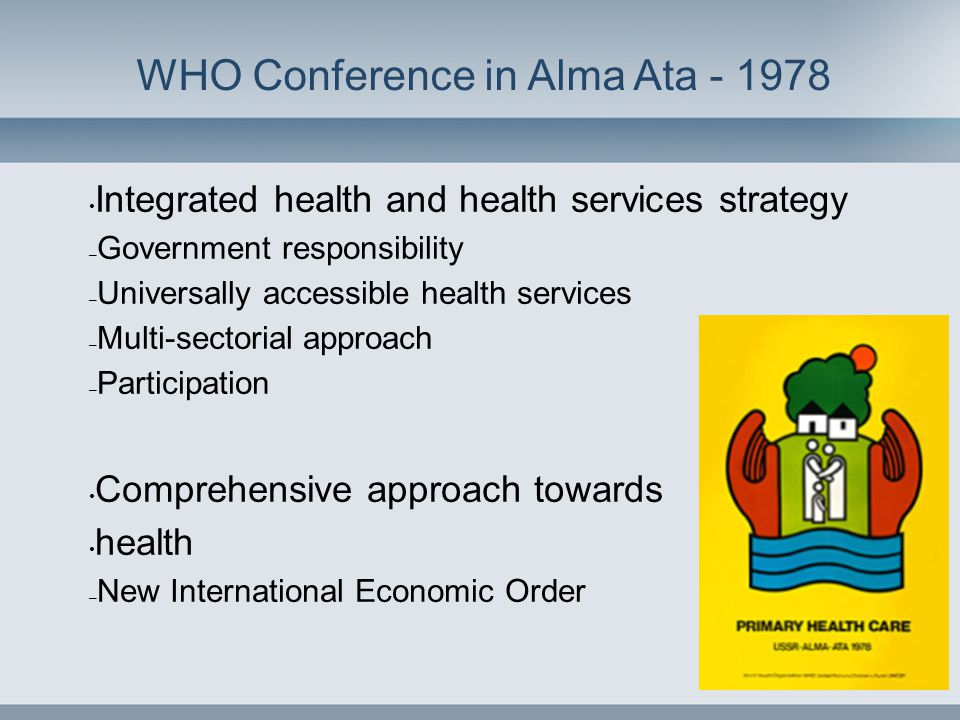 WHO Conference in Alma Ata - 1978 • Integrated health and health services strategy – Government responsibility – Universally accessible health service