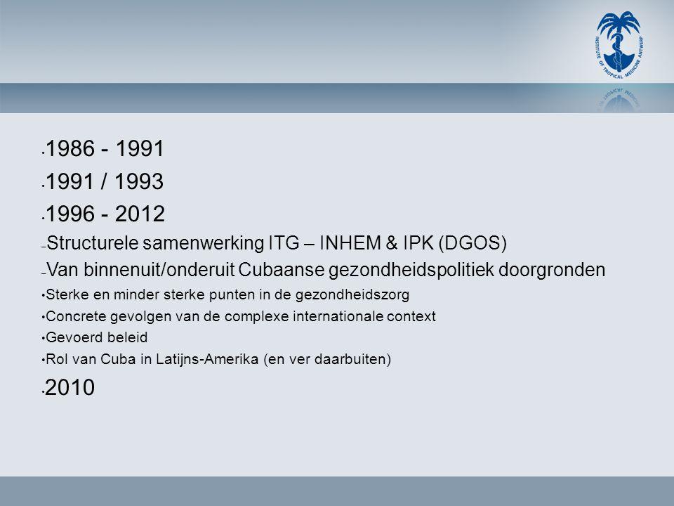 • 1986 - 1991 • 1991 / 1993 • 1996 - 2012 – Structurele samenwerking ITG – INHEM & IPK (DGOS) – Van binnenuit/onderuit Cubaanse gezondheidspolitiek do