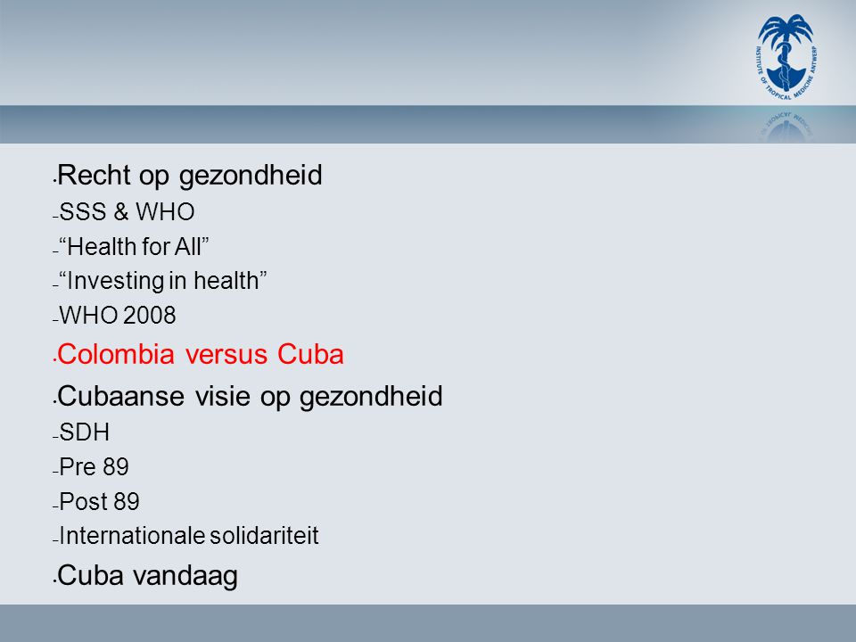 • Recht op gezondheid – SSS & WHO – Health for All – Investing in health – WHO 2008 • Colombia versus Cuba • Cubaanse visie op gezondheid – SDH – Pre 89 – Post 89 – Internationale solidariteit • Cuba vandaag