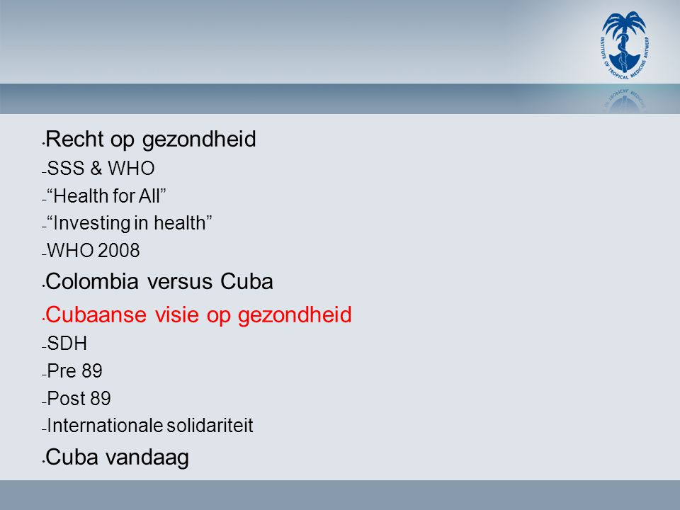 "• Recht op gezondheid – SSS & WHO – ""Health for All"" – ""Investing in health"" – WHO 2008 • Colombia versus Cuba • Cubaanse visie op gezondheid – SDH –"