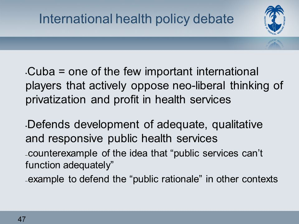 47 International health policy debate • Cuba = one of the few important international players that actively oppose neo-liberal thinking of privatizati