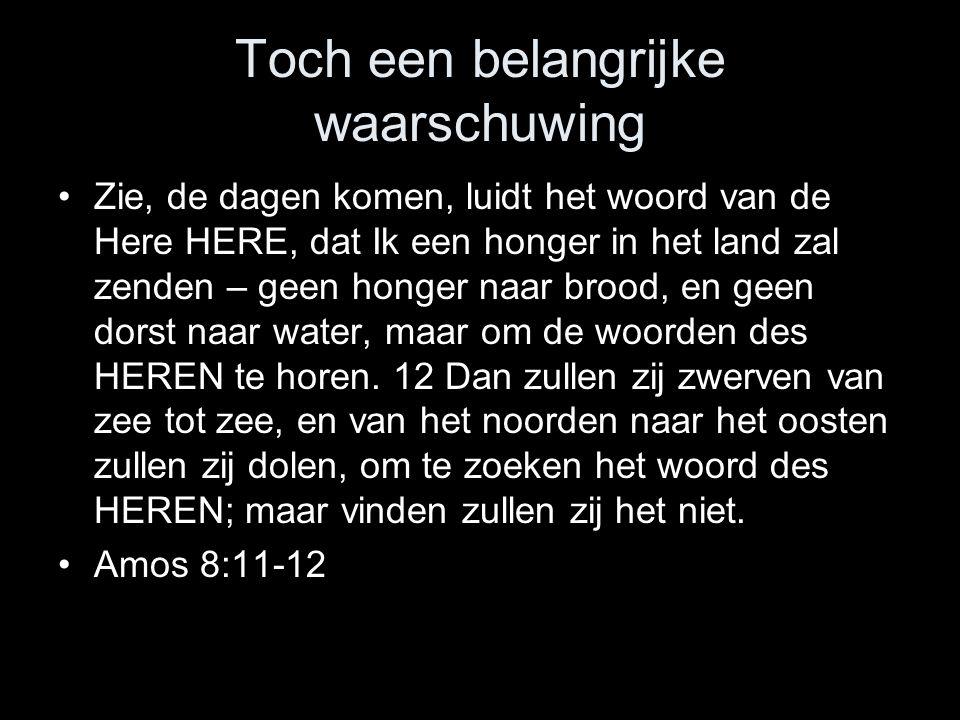 Toch een belangrijke waarschuwing •Zie, de dagen komen, luidt het woord van de Here HERE, dat Ik een honger in het land zal zenden – geen honger naar brood, en geen dorst naar water, maar om de woorden des HEREN te horen.