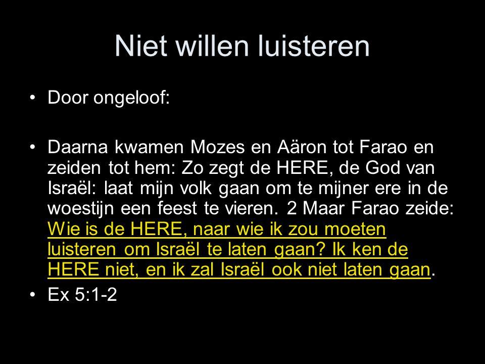 Niet willen luisteren •Door ongeloof: •Daarna kwamen Mozes en Aäron tot Farao en zeiden tot hem: Zo zegt de HERE, de God van Israël: laat mijn volk gaan om te mijner ere in de woestijn een feest te vieren.