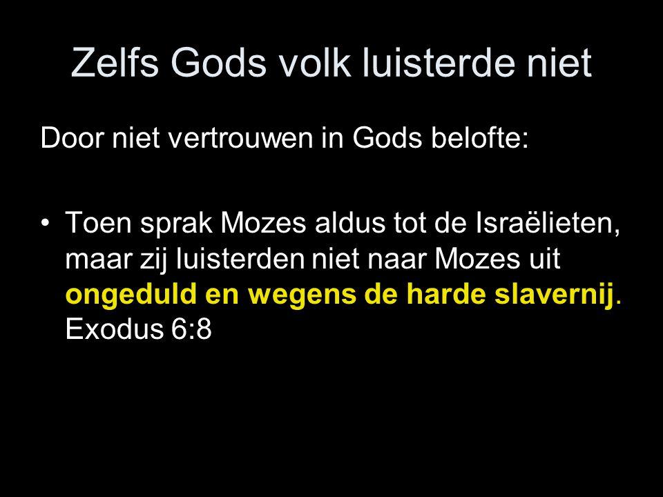 Zelfs Gods volk luisterde niet Door niet vertrouwen in Gods belofte: •Toen sprak Mozes aldus tot de Israëlieten, maar zij luisterden niet naar Mozes uit ongeduld en wegens de harde slavernij.