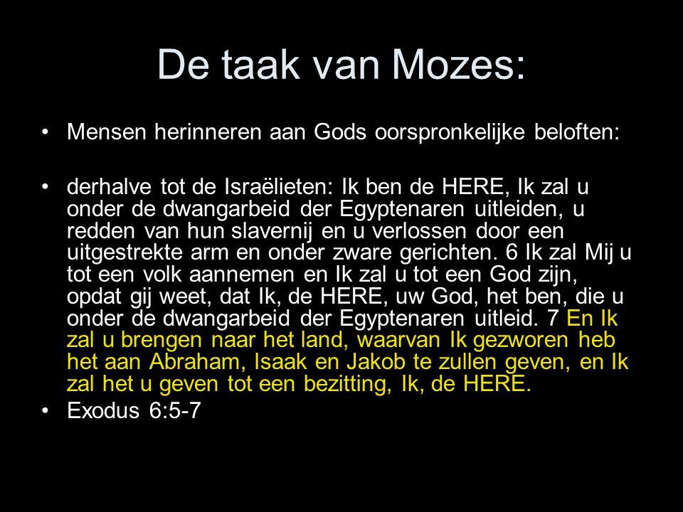 De taak van Mozes: •Mensen herinneren aan Gods oorspronkelijke beloften: •derhalve tot de Israëlieten: Ik ben de HERE, Ik zal u onder de dwangarbeid der Egyptenaren uitleiden, u redden van hun slavernij en u verlossen door een uitgestrekte arm en onder zware gerichten.