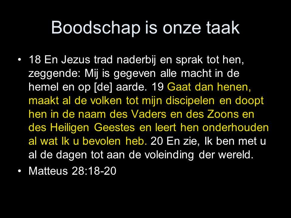Boodschap is onze taak •18 En Jezus trad naderbij en sprak tot hen, zeggende: Mij is gegeven alle macht in de hemel en op [de] aarde.